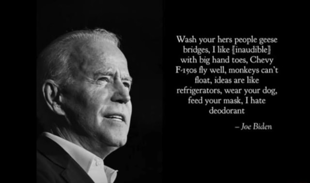 Wash your hers people geese bridges, like inaudible} with big hand toes, Chevy F 150s fly well, monkeys can not float, ideas are like refrigerators, wear your dog, feed your mask, I hate deodorant Joe Biden memes
