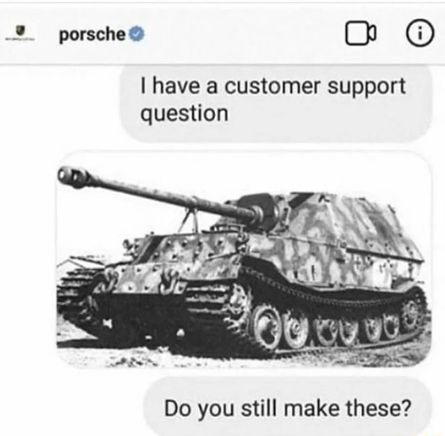 Porsche h I have a customer support question Do you still make these memes