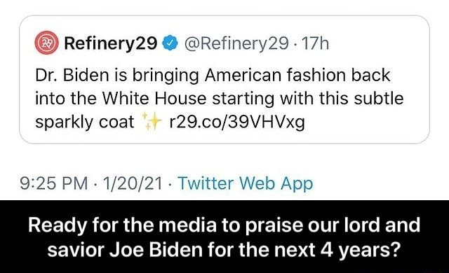 Refinery29 Refinery29 Dr. Biden is bringing American fashion back into the White House starting with this subtle sparkly coat PM Twitter App Ready for the media to praise our lord and savior Joe Biden for the next 4 years Ready for the media to praise our lord and savior Joe Biden for the next 4 years memes