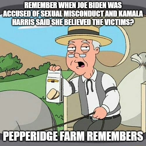 REMEMBER WHEN JOE BIDEN WAS ACCUSED OF SEXUAL MISCONDUCT AND KAMALA HARRIS SAID SHE BELIEVED THE WICTIMSP PEPPERIDGE FARM REMEMBERS memes