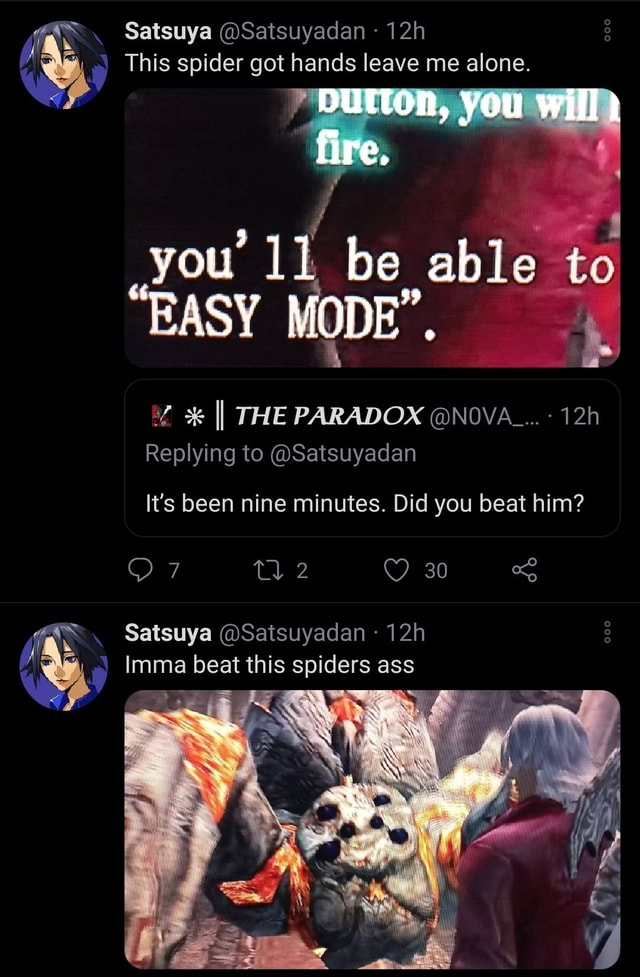 Satsuya Satsuyadan This spider got hands leave me alone. fire. DUITON, you will EASY you ll be able MODE , to EASY MODE , % II THE PARADOX NOVA Replying to Satsuyadan It's been nine minutes. Did you beat him 30 Satsuya Satsuyadan tsuy Imma beat this spiders ass memes