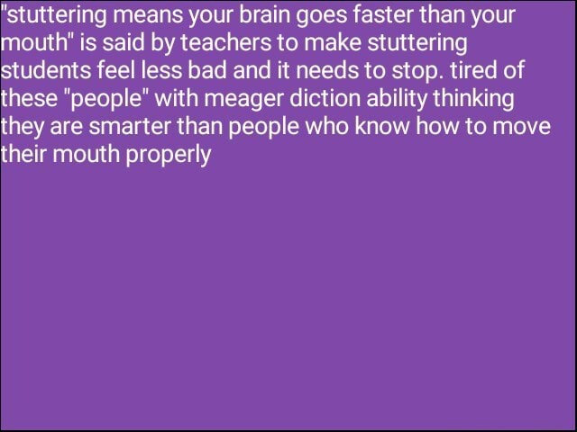 Stuttering means your brain goes faster than your mouth is said by teachers to make stuttering students feel less bad and it needs to stop. tired of these people with meager diction ability thinking they are smarter than people who know how to move their mouth properly memes
