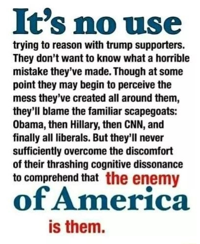 It's no use trying to reason with trump supporters. They do not want to know what a horrible mistake they've made. Though at some point they may begin to perceive the mess they've created all around them, they'll blame the familiar scapegoats Obama, then Hillary, then CNN, and finally all liberals, But they'll never sufficiently overcome the discomfort of their thrashing cognitive dissonance to comprehend that the enemy of America is them memes