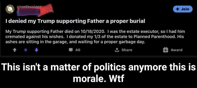 Denied my Trump supporting Father a proper burial My Trump supporting Father died on I was the estate executor, so had him cremated against his wishes. I donated my of the estate to Planned Parenthood. His ashes are sitting in the garage, and waiting for a proper garbage day. 40 it, Share Award This isn't a matter of politics anymore this is morale. Wtf This isn't a matter of politics anymore this is morale. Wtf meme