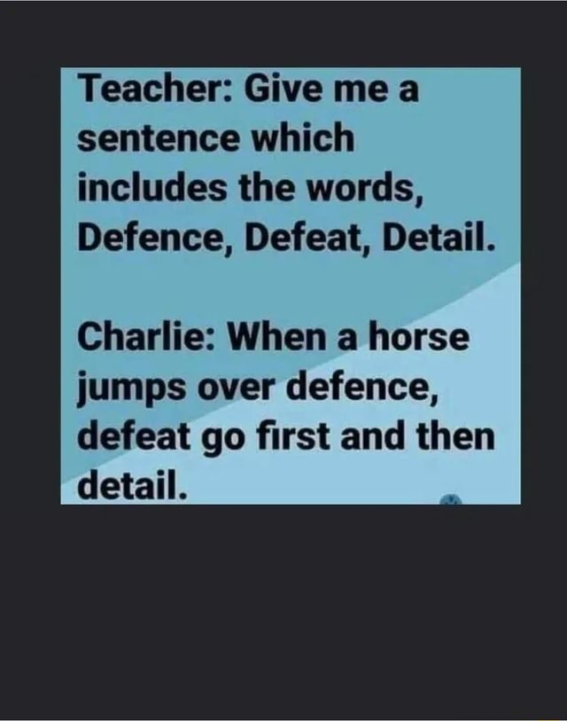 Teacher Give me a sentence which includes the words, Defence, Defeat, Detail. Charlie When a horse jumps over defence, defeat go first and then detail meme
