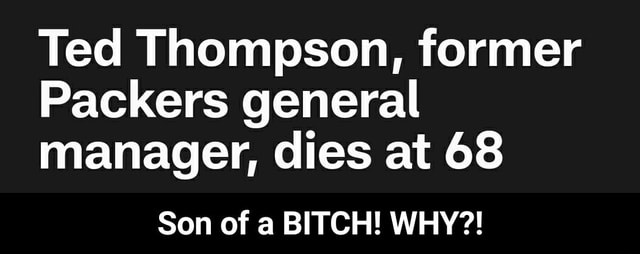 Ted Thompson, former Packers general manager, dies at 68 Son of a BITCH WHY Son of a BITCH WHY memes