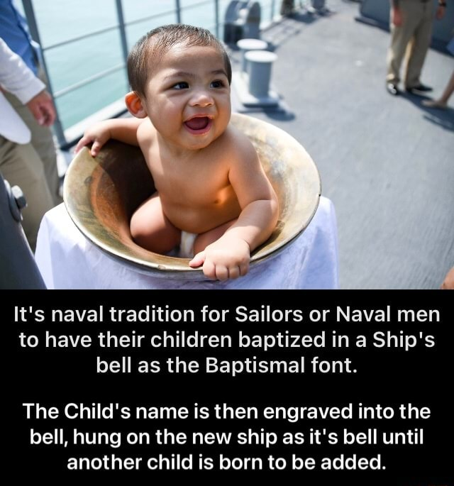 It's naval tradition for Sailors or Naval men to have their children baptized in a Ship's bell as the Baptismal font. The Child's name is then engraved into the bell, hung on the new ship as it's bell until another child is born to be added. The Child's name is then engraved into the bell, hung on the new ship as it's bell until another child is born to be added meme