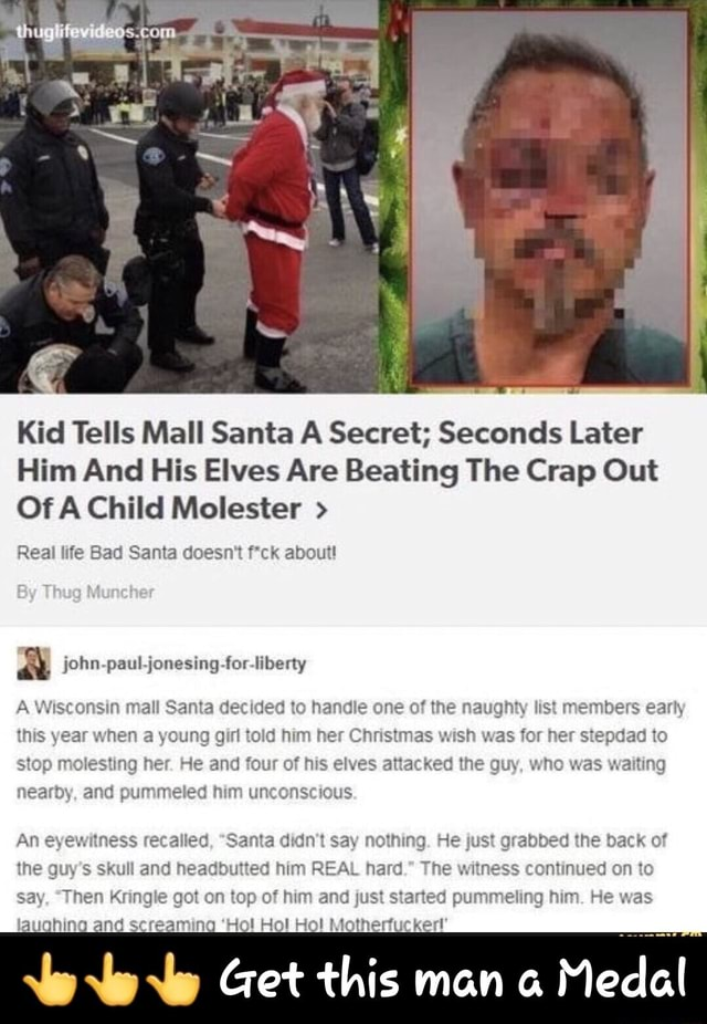 Kid Tells Mall Santa A Secret Seconds Later Him And His Elves Are Beating The Crap Out Of A Child Molester Real life Bad Santa doesn't ck about aA john paul. jonesing for liberty A Wisconsin mall Santa decided to handle one of the naughty list members early this year when a young girl told him her Christmas wish was for her stepdad to stop molesting her. He and four of his elves attacked the guy, who was waiting nearby, and pummeled him unconscious An eyewitness recalied, Santa didn't say nothing. He just grabbed the back of the guy's skull and headbutted him REAL hard. The witness continued on to say, Then Kringle got on top of him and just started pummeling him. He was laughing and screaming Ho Hol Hol Motherfucker Get this man a Medal Get this man a Medal memes