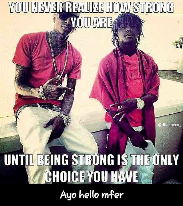 YOU NEW UNTIL BEING STRONG IS THE ONLY CHOICE YOU HAVE Ayo hello mfer Ayo hello mfer memes