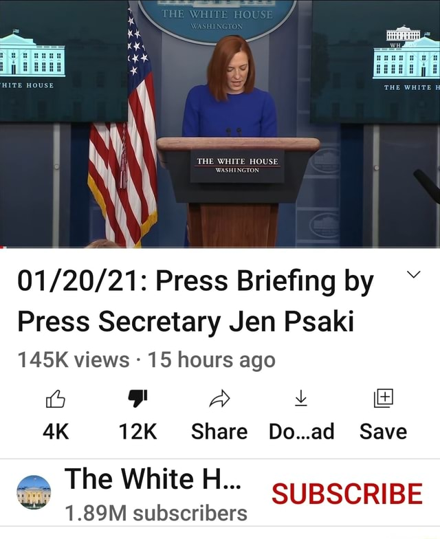 THE WHITE HOUSE WASHINGTON Press Briefing by Press Secretary Jen Psaki 145K views 15 hours ago fa aD v Share Do ad Save The White H SUBSCRIBE 1.89M subscribers memes