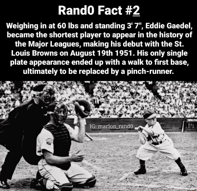 RandO Fact 2 Weighing in at 60 lbs and standing 3 7 , Eddie Gaedel, became the shortest player to appear in the history of the Major Leagues, making his debut with the St. Louis Browns on August 19th 1951. His only single plate appearance ended up with a walk to first base, ultimately to be replaced by a pinch runner. IG marlon memes