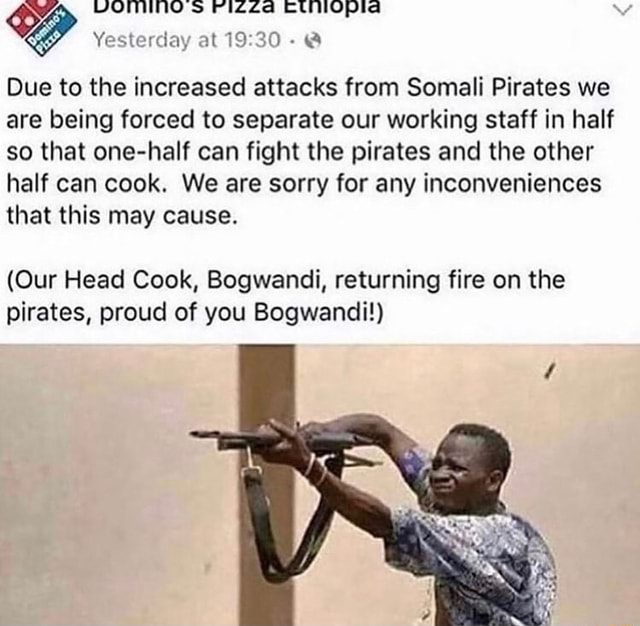 Yesterday at Due to the increased attacks from Somali Pirates we are being forced to separate our working staff in half so that one half can fight the pirates and the other half can cook. We are sorry for any inconveniences that this may cause. Our Head Cook, Bogwandi, returning fire on the pirates, proud of you Bogwandi memes