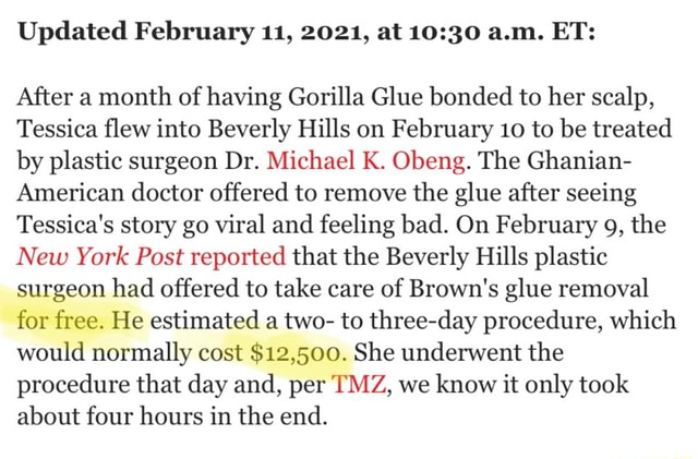 Updated February 11, 2021, at a.m. ET After a month of having Gorilla Glue bonded to her scalp, Tessica flew into Beverly Hills on February 10 to be treated by plastic surgeon Dr. Michael K. Obeng. The Ghanian American doctor offered to remove the glue after seeing Tessica's story go viral and feeling bad. On February 9, the New York Post reported that the Beverly Hills plastic surgeon had offered to take care of Brown's glue removal for free. He estimated a two to three day procedure, which would normally cost $12,500. She underwent the procedure that day and, per TMZ, we know it only took about four hours in the end memes