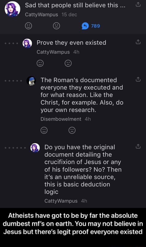 Sad that people still believe this CattyWampus 15 dec 788 Prove they even existed CattyWampus The Roman's documented everyone they executed and for what reason. Like the Christ, for example. Also, do your own research. Disembowelment Do you have the original document detailing the crucifixion of Jesus or any of his followers No Then it's an unreliable source, this is basic deduction logic CattyWampus Atheists have got to be by far the absolute dumbest mf's on earth. You may not believe in Jesus but there's legit proof everyone existed  Atheists have got to be by far the absolute dumbest mf's on earth. You may not believe in Jesus but there's legit proof everyone existed memes
