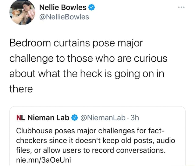 Nellie Bowles Bedroom curtains pose major challenge to those who are curious about what the heck is going on in there NL Nieman Lab NiemanLab Clubhouse poses major challenges for fact checkers since it doesn't keep old posts, audio files, or allow users to record conversations memes
