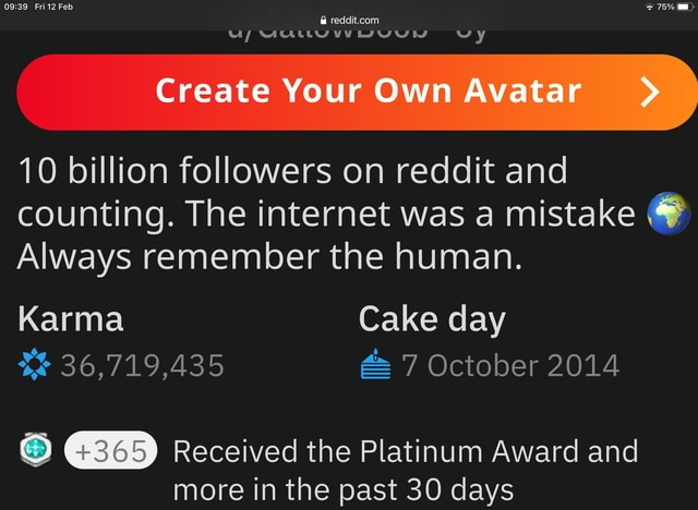 Fri Feb 75% O reddit.con WALLY Create Your Own Avatar  10 billion followers on reddit and counting. The internet was a mistake  Always remember the human. Karma Cake day 36,719,435 7 October 2014 Received the Platinum Award and more in the past 30 days memes