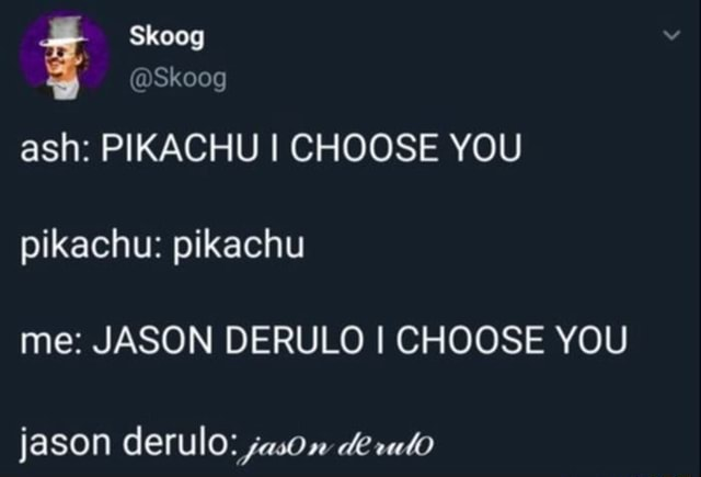 Skoog SkOOG ash PIKACHU I CHOOSE YOU pikachu pikachu me JASON DERULO I CHOOSE YOU jason derulo jason de memes