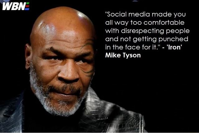 WBN  Social media made you all way too comfortable with disrespecting people and not getting punched in the face for it.  Iron Mike Tyson meme