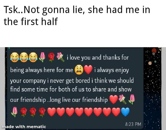 .Not.Not gonna lie, she had me in the first half 2 love you and thanks far II being always here for me always enjoy I your company i never get bored think we should find some time for both of us to share and show PM our friendship long live our friendship memes