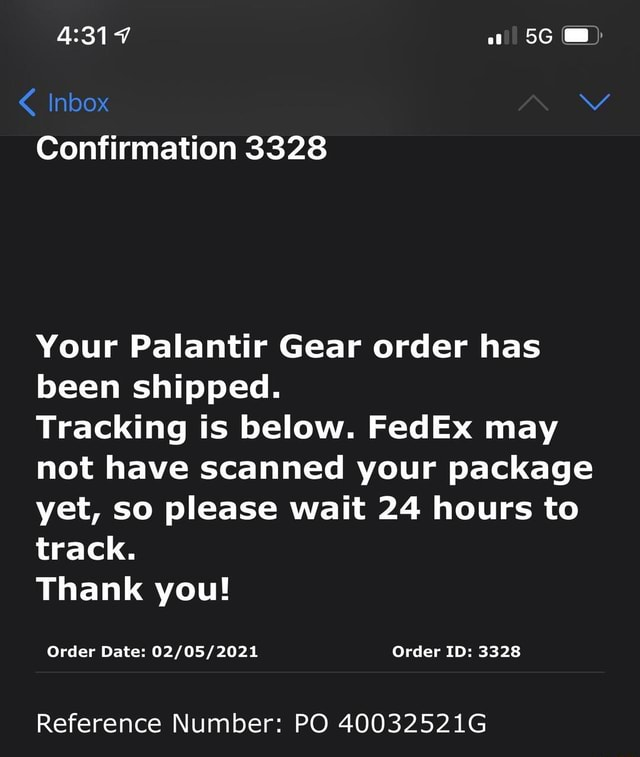 Inbox Vv Confirmation 3328 Your Palantir Gear order has been shipped. Tracking is below. FedEx may not have scanned your package yet, so please wait 24 hours to track. Thank you Order Date Order ID 3328 Reference Number PO 40032521G memes