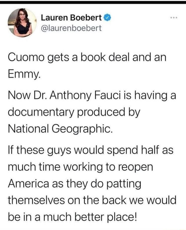 Lauren Boebert laurenboebert Cuomo gets a book deal and an Emmy. Now Dr. Anthony Fauci is having a documentary produced by National Geographic. If these guys would spend half as much time working to reopen America as they do patting themselves on the back we would be in a much better place memes