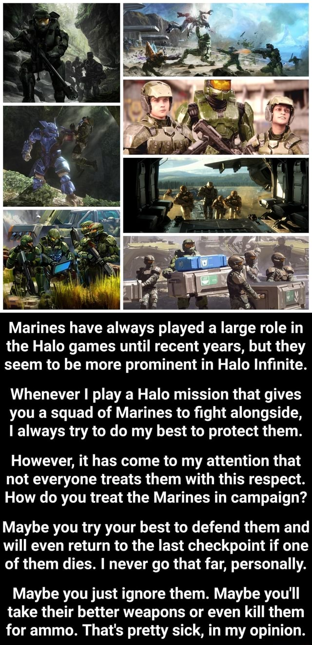 Marines have always played a large role in the Halo games until recent years, but they seem to be more prominent in Halo Infinite. Whenever I play a Halo mission that gives you a squad of Marines to fight alongside, I always try to do my best to protect them. However, it has come to my attention that not everyone treats them with this respect. How do you treat the Marines in campaign Maybe you try your best to defend them and will even return to the last checkpoint if one of them dies. I never go that far, personally. Maybe you just ignore them. Maybe you'll take their better weapons or even kill them for ammo. That's pretty sick, in my opinion memes