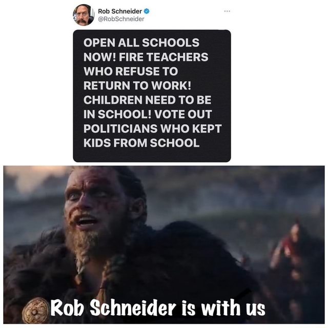 Rob Schneider  RobSchneider OPEN ALL SCHOOLS NOW FIRE TEACHERS WHO REFUSE TO RETURN TO WORK CHILDREN NEED TO BE IN SCHOOL VOTE OUT POLITICIANS WHO KEPT KIDS FROM SCHOOL Rob Schneider is with us memes