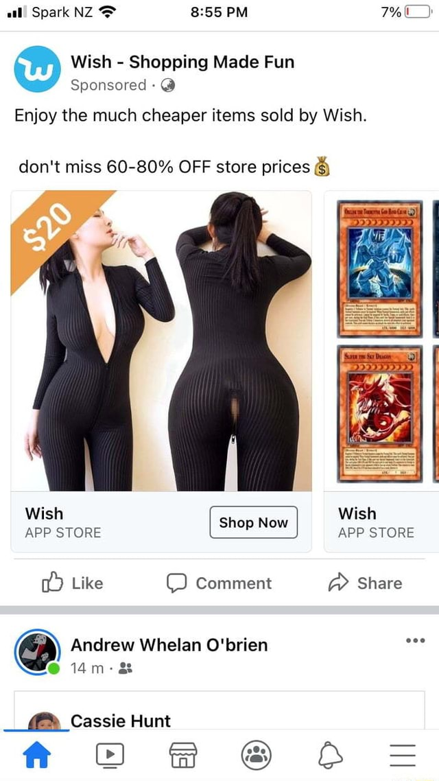 Al Spark NZ PM Wish  Shopping Made Fun Sponsored  Enjoy the much cheaper items sold by Wish. do not miss 60 80% OFF store prices Wish APP STORE  shop Now I Wish APP STORE APP STORE Shop Now I APP STORE Like Comment  Share  Andrew Whelan O'brien  14m a and  Cassie Hunt e% DO  AA z memes