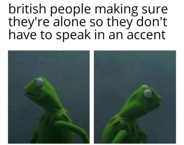 British people making sure they're alone so they do not have to speak in an accent memes