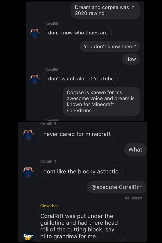 Dream and corpse was in 2020 rewind CoralRiff dont know who thees are You do not know them How CoralRiff do not watch alot of YouTube Corpse is known for his awesome voice and dream is known for Minecraft speedruns never cared for minecraft What CoralRiff I dont like the blocky asthetic execute CoralRiff delivered Cleverbot CoralRiff was put under the guillotine and had there head roll of the cutting block, say hi to grandma for me meme