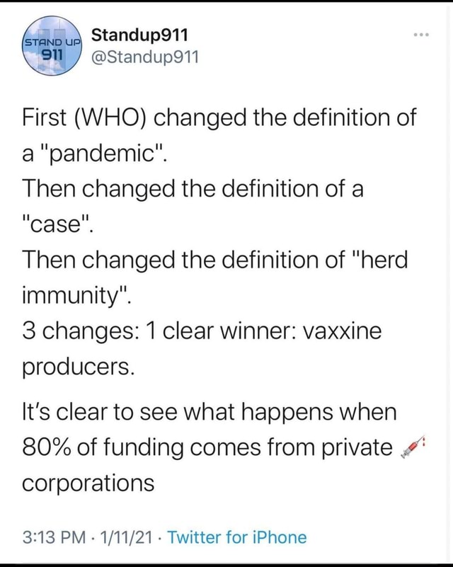 Sta ndup911 First WHO changed the definition of a pandemic . Then changed the definition of a case . Then changed the definition of herd immunity . 3 changes 1 clear winner vaxxine producers. It's clear to see what happens when 80% of funding comes from private.4 corporations PM   Twitter for iPhone memes