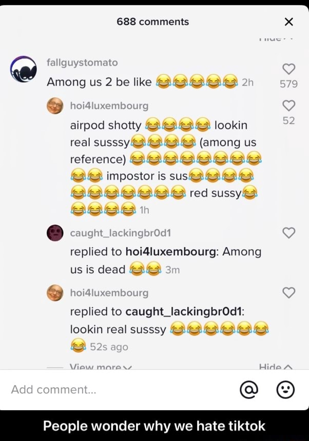 688 comments x fallguystomato  QD Among us 2 be like  hoiatuxembourg airpod shotty lookin real susssy among us reference SBOSSSSSSS 8 impostor is sus SSSSSESEE red sussyS Seee caught lackingbrOd1 replied to hoi4luxembourg Among us is dead  hoisiuxembourg replied to caught  lookin real susssy ago View Add comment People wonder why we hate tiktok  People wonder why we hate tiktok meme