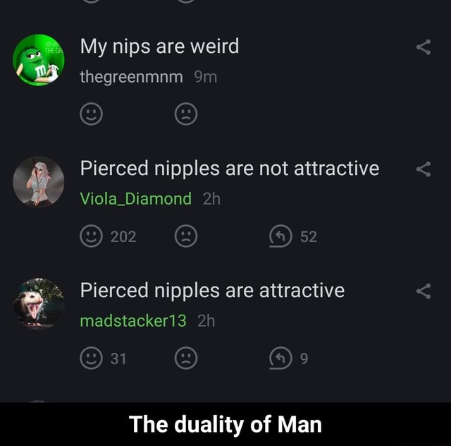 My nips are weird thegreenmnm Pierced nipples are not attractive Viola Diamond 202 52 Pierced nipples are attractive 31 madstacker13 The duality of Man  The duality of Man memes