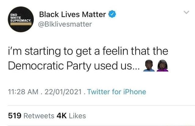 Black Lives Matter  Blklivesmatter END WHITE SUPREMACY. i'm starting to get a feelin that the Democratic Party used us   AM Twitter for iPhone meme