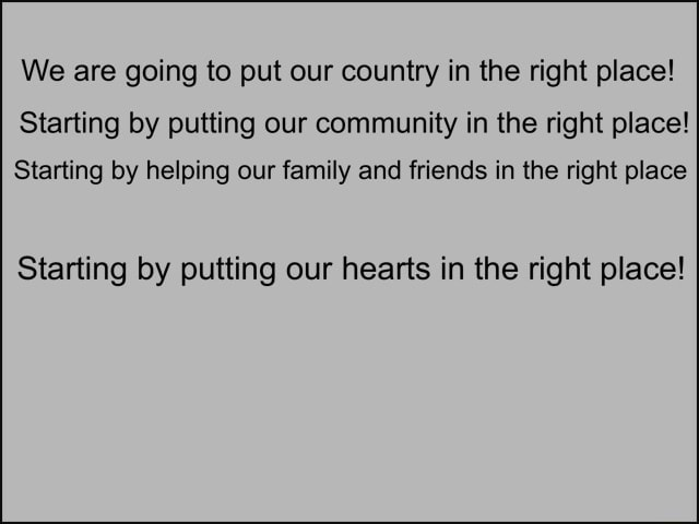 We are going to put our country in the right place Starting by putting our community in the right place Starting by helping our family and friends in the right place Starting by putting our hearts in the right place meme