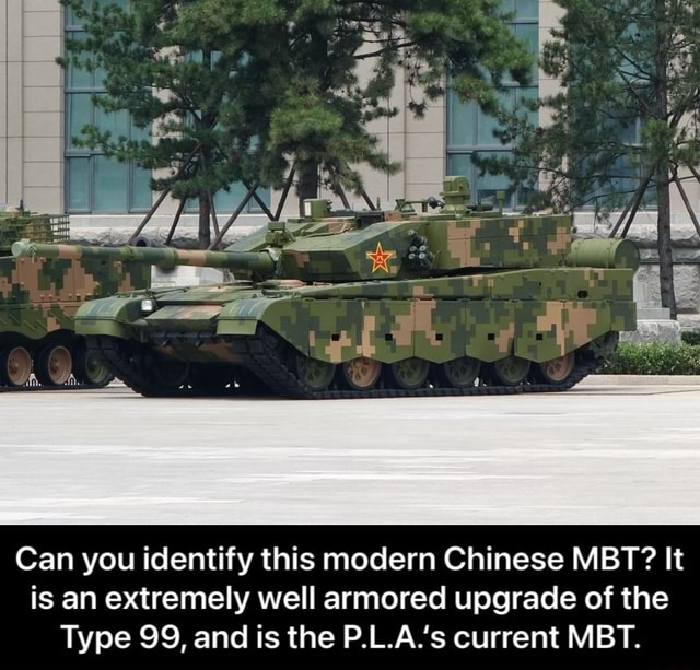Can you identify this modern Chinese MBT It is an extremely well armored upgrade of the Type 99, and is the P.L.A.'s current MBT.  Can you identify this modern Chinese MBT It is an extremely well armored upgrade of the Type 99, and is the P.L.A.'s current MBT meme