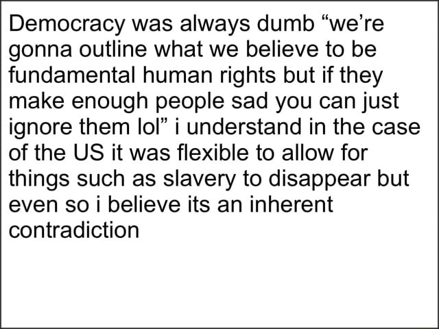 Democracy was always dumb we're gonna outline what we believe to be fundamental human rights but if they make enough people sad you can just ignore them loP i understand in the case of the US it was flexible to allow for things such as slavery to disappear but even so i believe its an inherent contradiction memes