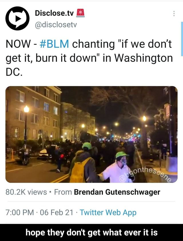 Disclose.tv disclosetv NOW  BLM chanting if we do not get it, burn it down in Washington DC. enth 80.2IK views From B Gutenschwager PM 06 Feb 21 Twitter Web Aop hope they do not get what ever it is  hope they do not get what ever it is memes