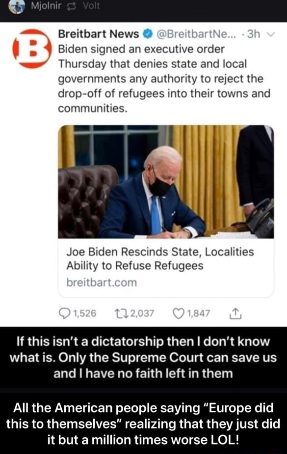 Breitbart News  tbartNe Biden signed an executive order Thursday that denies state and local governments any authority to reject the drop off of refugees into their towns and communities. Joe Biden Rescinds State, Localities Ability to Refuse Refugees If this isn't a dictatorship then I do not know what is. Only the Supreme Court can save us and I have no faith left in them All the American people saying Europe did this to themselves realizing that they just did it but a million times worse LOL  All the American people saying Europe did this to themselves realizing that they just did it but a million times worse LOL memes