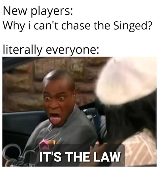 New players Why i can not chase the Singed literally everyone IT'S THE LAW memes