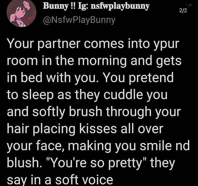 NsfwPlayBunny Your partner comes into ypur room in the morning and gets in bed with you. You pretend to sleep as they cuddle you and softly brush through your hair placing kisses all over your face, making you smile nd blush. You're so pretty they say ina soft voice meme