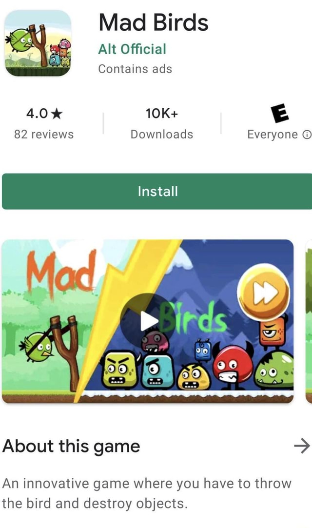 Mad Birds Alt Official Contains ads 4.0% 82 reviews Downloads Everyone Install About this game An innovative game where you have to throw the bird and destroy objects meme
