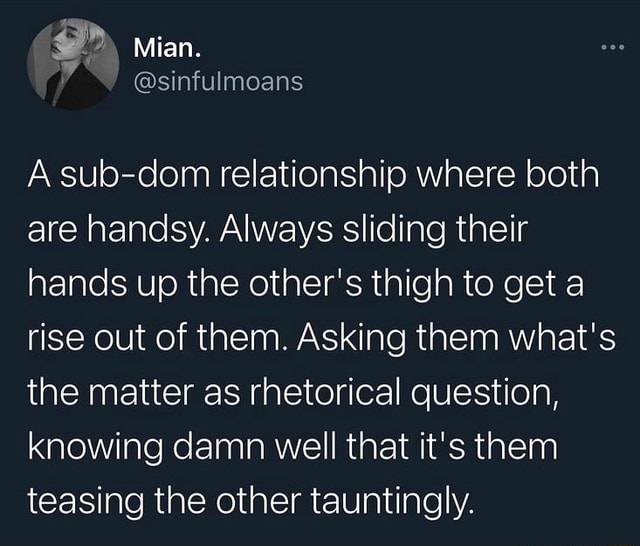 Mian. Asub dom relationship where both are handsy. Always sliding their hands up the other's thigh to get a rise out of them. Asking them what's the matter as rhetorical question, knowing damn well that it's them teasing the other tauntingly meme