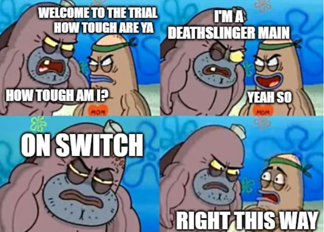 WELCOME TO THE TRIAL IMA HOW TOUGH AREYA DEATHSLINGER MAIN HOW TOUGH AMID YEAH SO aA ON SWITCH DICUT THIC ALAYV memes