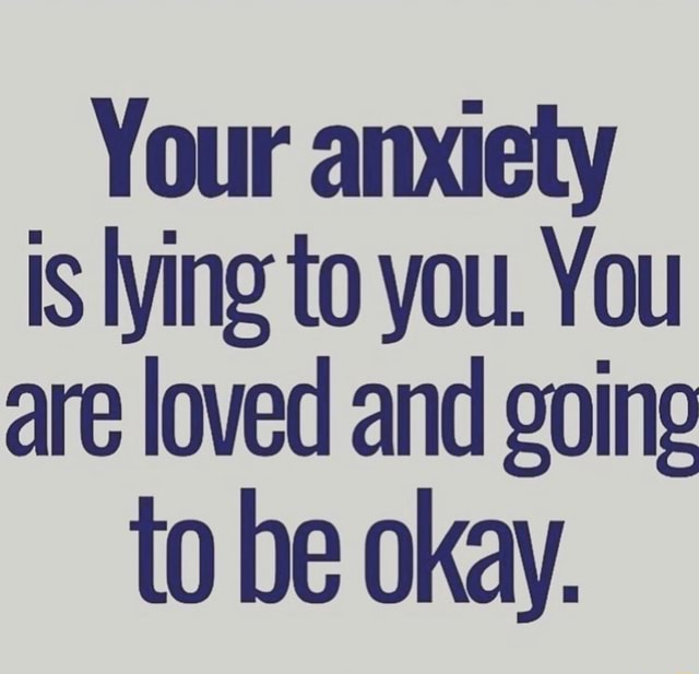 Your anxiety is lying to you. You are loved and goine to be okay memes