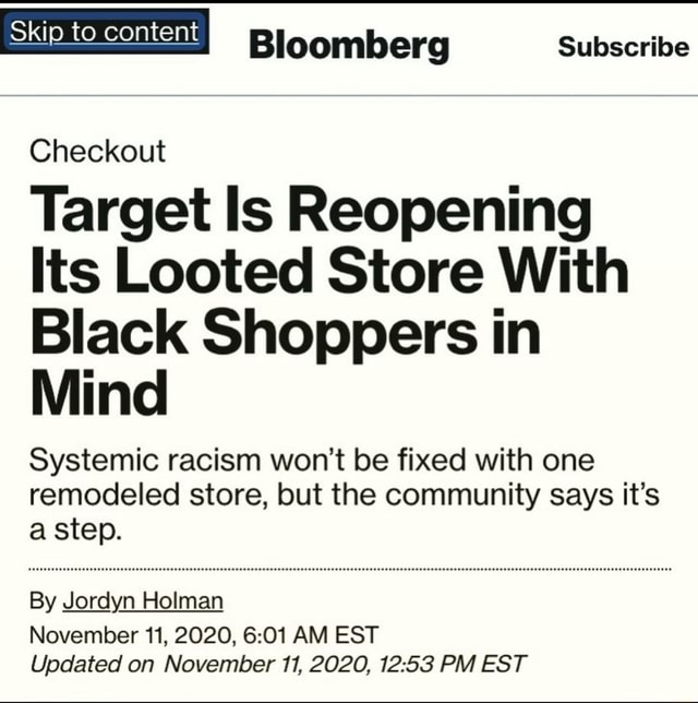 Bloomberg subscribe Skip to content Checkout Target Is Reopening Its Looted Store With Black Shoppers in Mind Systemic racism won't be fixed with one remodeled store, but the community says it's a step. By Jordyn Holman November 11, 2020, AM EST Updated on November 11, 2020, PM EST meme