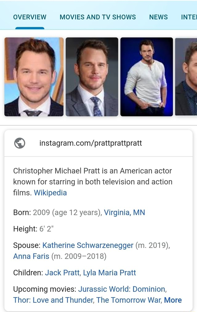 OVERVIEW MOVIES AND TV SHOWS NEWS INTE Christopher Michael Pratt is an American actor known for starring in both television and action films. Wikipedia Born 2009 age 12 years, Virginia, MN Height 6 2 Spouse Katherine Schwarzenegger m. 2019, Anna Faris m. 2009 2018 Children Jack Pratt, Lyla Maria Pratt Upcoming movies Jurassic World Dominion, Thor Love and Thunder, The Tomorrow War, More meme