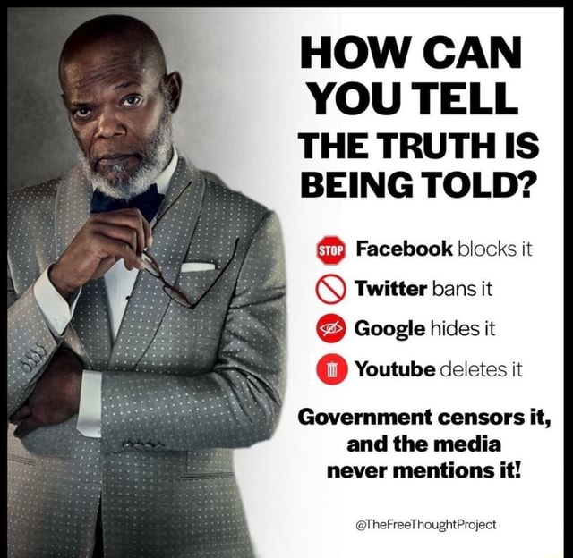 HOW CAN YOU TELL THE TRUTH IS BEING TOLD Facebook blocks it Twitter bans it Google hides it Youtube deletes it Government censors it, and the media never mentions it TheFreeThoughtProject memes