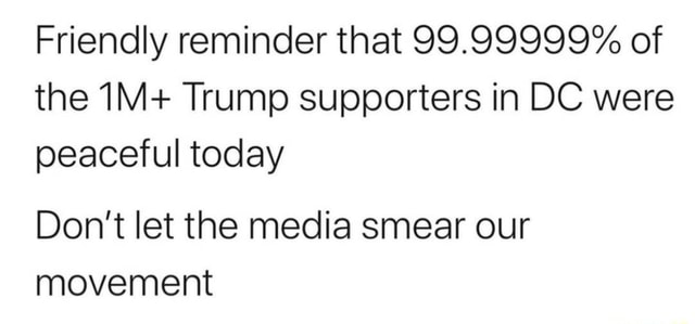 Friendly reminder that 99.99999% of the IM Trump supporters in DC were peaceful today Do not let the media smear our movement memes