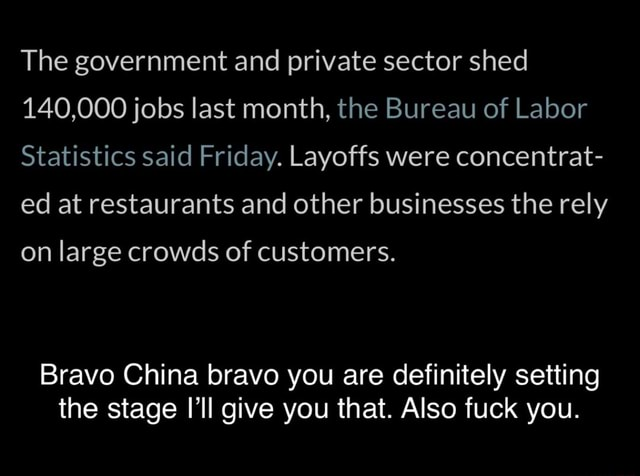 The government and private sector shed 140,000 jobs last month, the Bureau of Labor Statistics said Friday. Layoffs were concentrat ed at restaurants and other businesses the rely on large crowds of customers. Bravo China bravo you are definitely setting the stage I'll give you that. Also fuck you memes